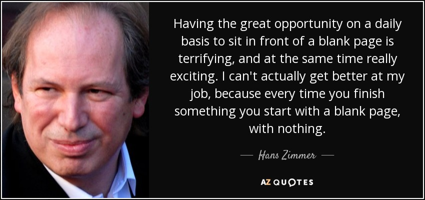 Having the great opportunity on a daily basis to sit in front of a blank page is terrifying, and at the same time really exciting. I can't actually get better at my job, because every time you finish something you start with a blank page, with nothing. - Hans Zimmer
