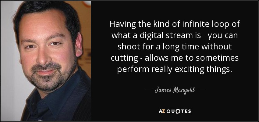 Having the kind of infinite loop of what a digital stream is - you can shoot for a long time without cutting - allows me to sometimes perform really exciting things. - James Mangold