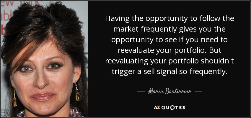 Having the opportunity to follow the market frequently gives you the opportunity to see if you need to reevaluate your portfolio. But reevaluating your portfolio shouldn't trigger a sell signal so frequently. - Maria Bartiromo