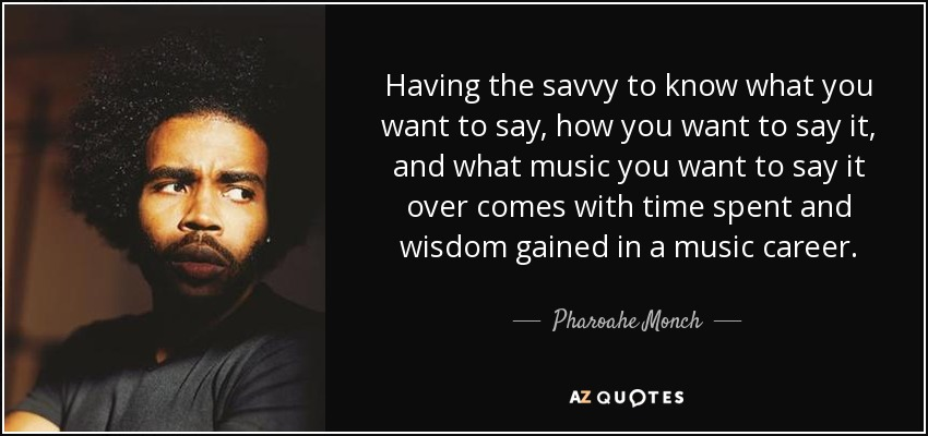 Having the savvy to know what you want to say, how you want to say it, and what music you want to say it over comes with time spent and wisdom gained in a music career. - Pharoahe Monch