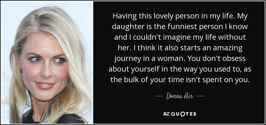 Having this lovely person in my life. My daughter is the funniest person I know and I couldn't imagine my life without her. I think it also starts an amazing journey in a woman. You don't obsess about yourself in the way you used to, as the bulk of your time isn't spent on you. - Donna Air