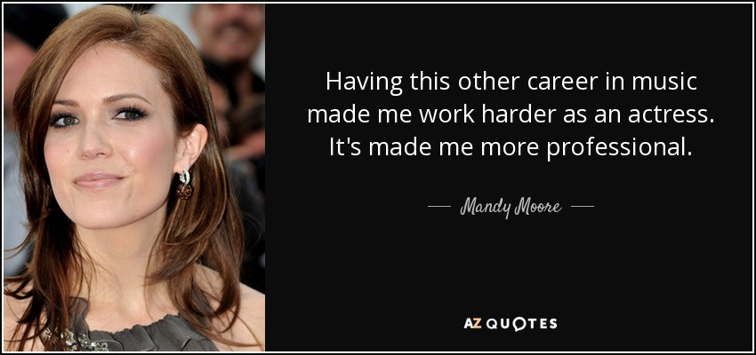 Having this other career in music made me work harder as an actress. It's made me more professional. - Mandy Moore