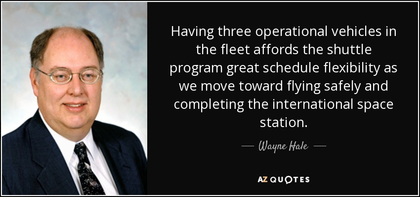 Having three operational vehicles in the fleet affords the shuttle program great schedule flexibility as we move toward flying safely and completing the international space station. - Wayne Hale