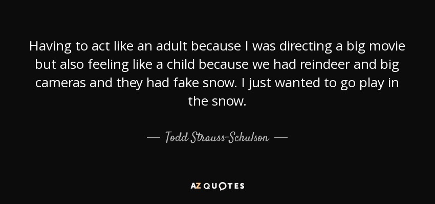 Todd Strauss Schulson Quote Having To Act Like An Adult Because I