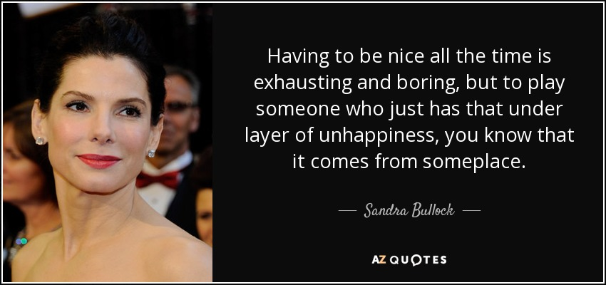 Having to be nice all the time is exhausting and boring, but to play someone who just has that under layer of unhappiness, you know that it comes from someplace. - Sandra Bullock