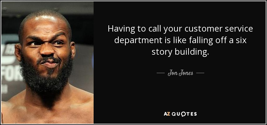 Having to call your customer service department is like falling off a six story building. - Jon Jones