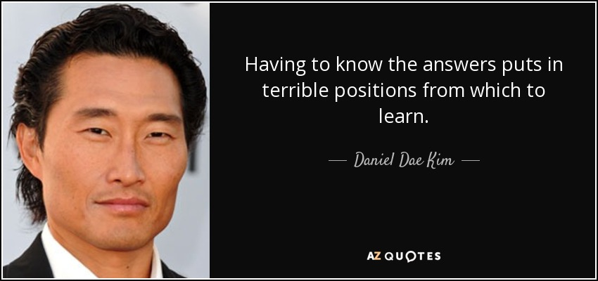 Having to know the answers puts in terrible positions from which to learn. - Daniel Dae Kim