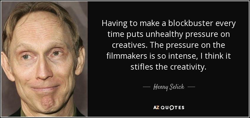 Having to make a blockbuster every time puts unhealthy pressure on creatives. The pressure on the filmmakers is so intense, I think it stifles the creativity. - Henry Selick
