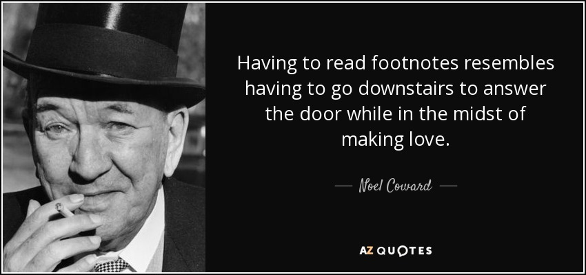 Having to read footnotes resembles having to go downstairs to answer the door while in the midst of making love. - Noel Coward