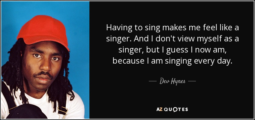 Having to sing makes me feel like a singer. And I don't view myself as a singer, but I guess I now am, because I am singing every day. - Dev Hynes