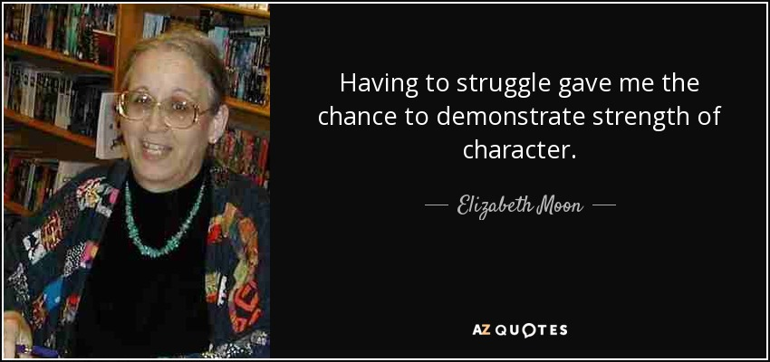 Having to struggle gave me the chance to demonstrate strength of character. - Elizabeth Moon
