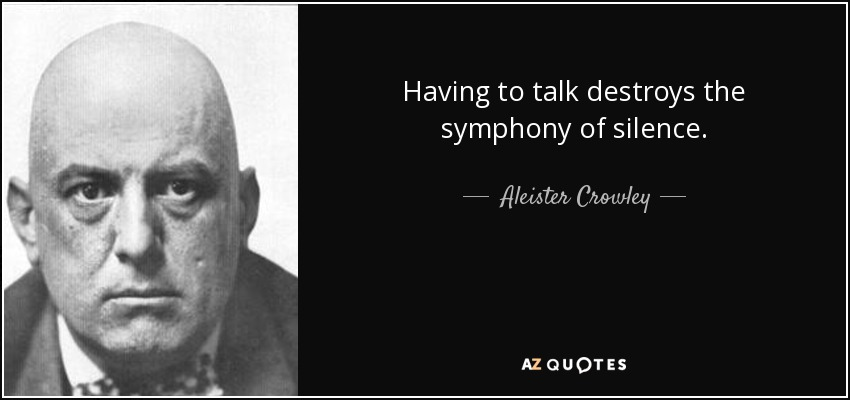 Having to talk destroys the symphony of silence. - Aleister Crowley