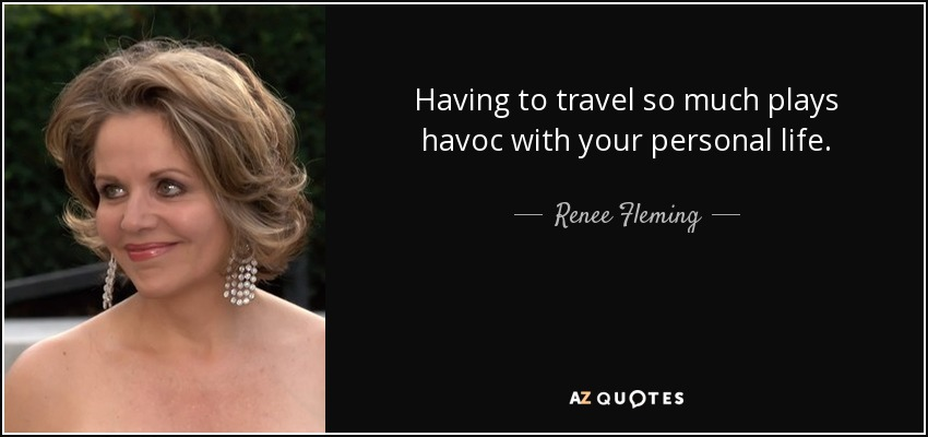 Having to travel so much plays havoc with your personal life. - Renee Fleming