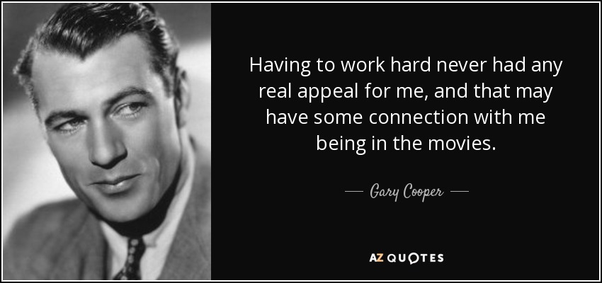 Having to work hard never had any real appeal for me, and that may have some connection with me being in the movies. - Gary Cooper