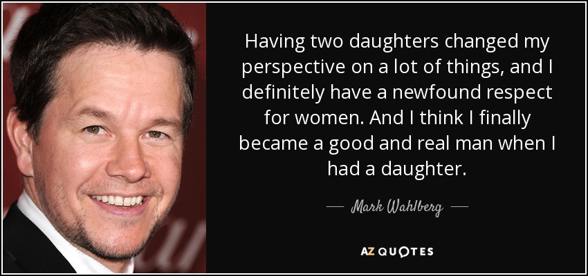 Having two daughters changed my perspective on a lot of things, and I definitely have a newfound respect for women. And I think I finally became a good and real man when I had a daughter. - Mark Wahlberg