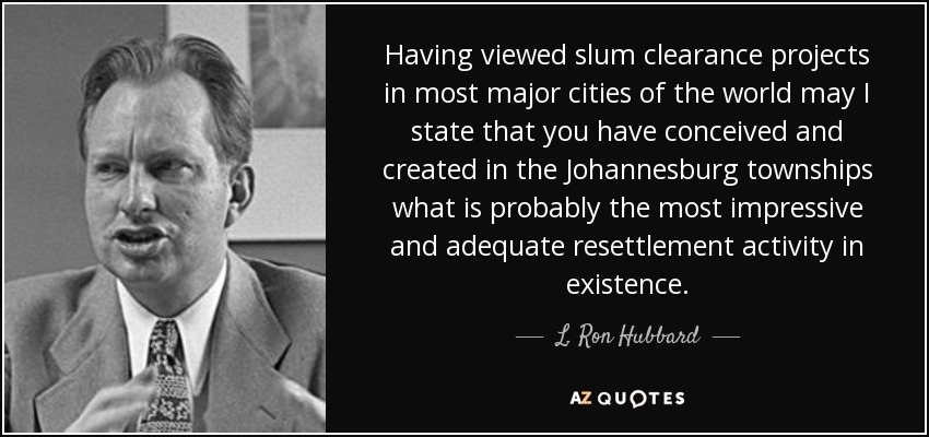 Having viewed slum clearance projects in most major cities of the world may I state that you have conceived and created in the Johannesburg townships what is probably the most impressive and adequate resettlement activity in existence. - L. Ron Hubbard