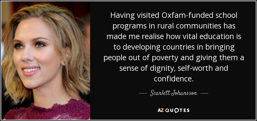Having visited Oxfam-funded school programs in rural communities has made me realise how vital education is to developing countries in bringing people out of poverty and giving them a sense of dignity, self-worth and confidence. - Scarlett Johansson