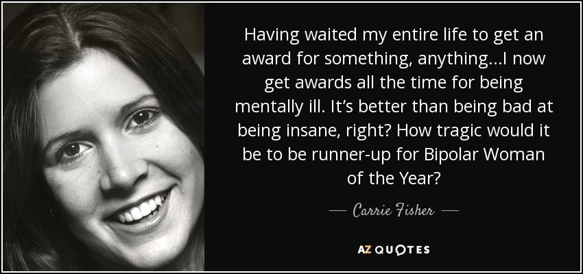 Having waited my entire life to get an award for something, anything...I now get awards all the time for being mentally ill. It's better than being bad at being insane, right? How tragic would it be to be runner-up for Bipolar Woman of the Year? - Carrie Fisher