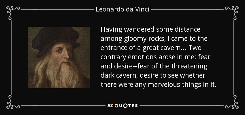 Having wandered some distance among gloomy rocks, I came to the entrance of a great cavern ... Two contrary emotions arose in me: fear and desire--fear of the threatening dark cavern, desire to see whether there were any marvelous things in it. - Leonardo da Vinci