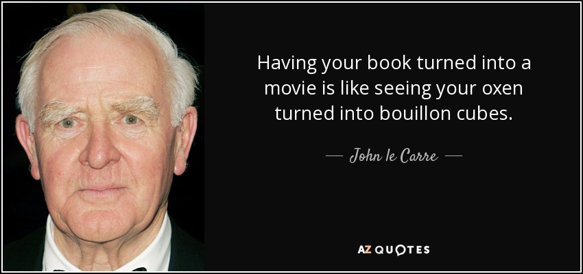 Having your book turned into a movie is like seeing your oxen turned into bouillon cubes. - John le Carre