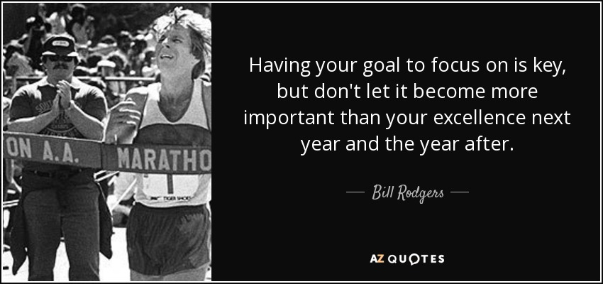 Having your goal to focus on is key, but don't let it become more important than your excellence next year and the year after. - Bill Rodgers