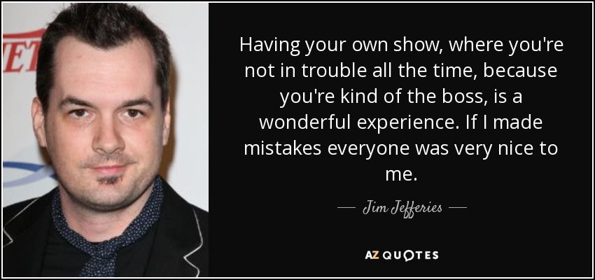 Having your own show, where you're not in trouble all the time, because you're kind of the boss, is a wonderful experience. If I made mistakes everyone was very nice to me. - Jim Jefferies