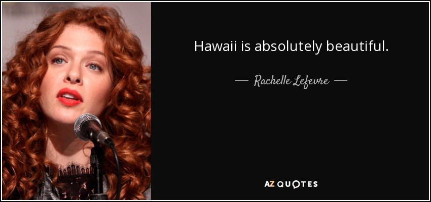 Hawaii is absolutely beautiful. - Rachelle Lefevre