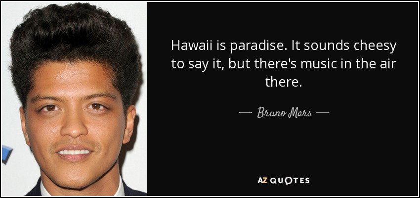 Hawaii is paradise. It sounds cheesy to say it, but there's music in the air there. - Bruno Mars