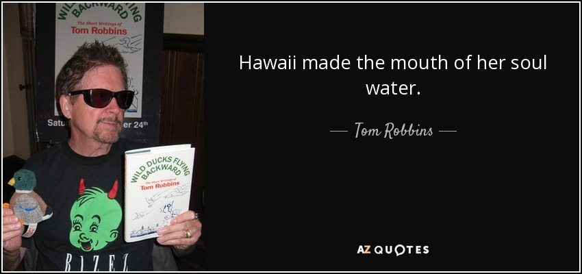 Hawaii made the mouth of her soul water. - Tom Robbins