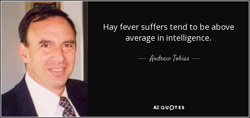 Hay fever suffers tend to be above average in intelligence. - Andrew Tobias