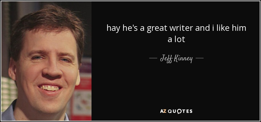 hay he's a great writer and i like him a lot - Jeff Kinney
