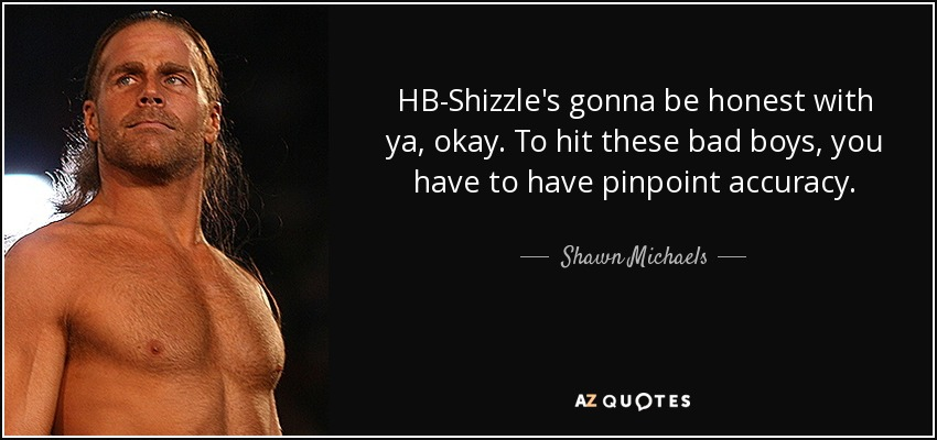 HB-Shizzle's gonna be honest with ya, okay. To hit these bad boys, you have to have pinpoint accuracy. - Shawn Michaels