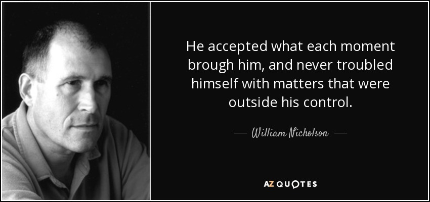 He accepted what each moment brough him, and never troubled himself with matters that were outside his control. - William Nicholson