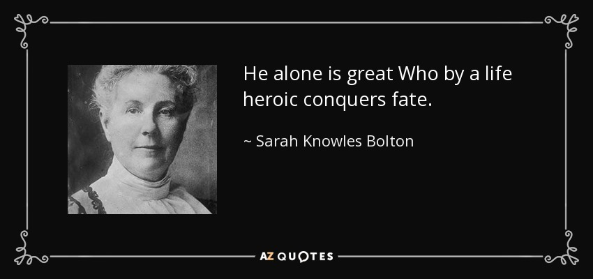 He alone is great Who by a life heroic conquers fate. - Sarah Knowles Bolton