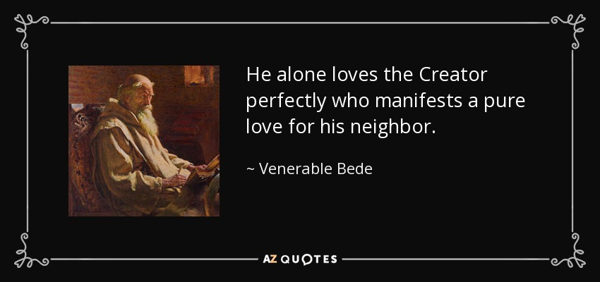 He alone loves the Creator perfectly who manifests a pure love for his neighbor. - Venerable Bede
