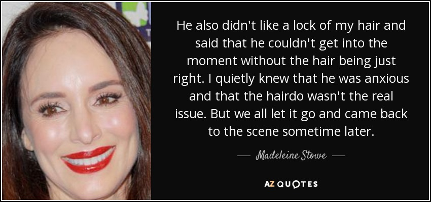 He also didn't like a lock of my hair and said that he couldn't get into the moment without the hair being just right. I quietly knew that he was anxious and that the hairdo wasn't the real issue. But we all let it go and came back to the scene sometime later. - Madeleine Stowe