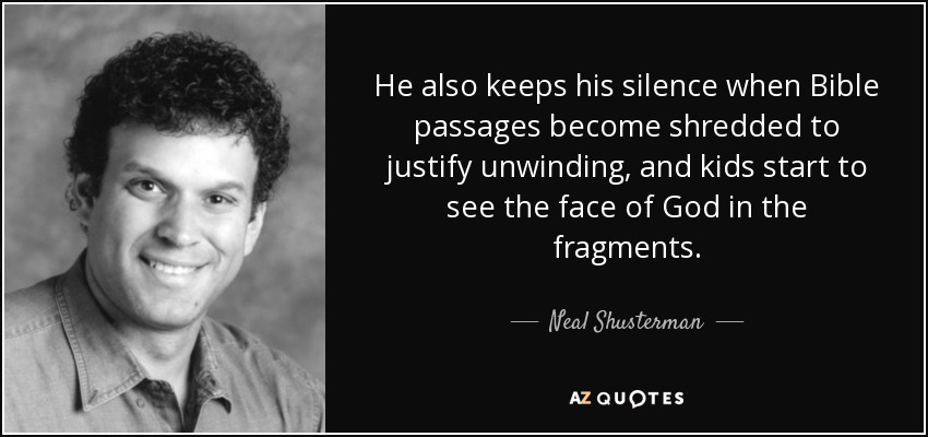 He also keeps his silence when Bible passages become shredded to justify unwinding, and kids start to see the face of God in the fragments. - Neal Shusterman