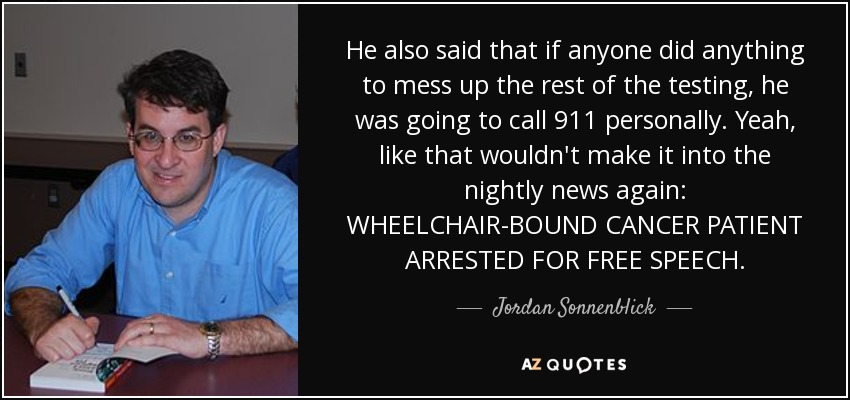 He also said that if anyone did anything to mess up the rest of the testing, he was going to call 911 personally. Yeah, like that wouldn't make it into the nightly news again: WHEELCHAIR-BOUND CANCER PATIENT ARRESTED FOR FREE SPEECH. - Jordan Sonnenblick