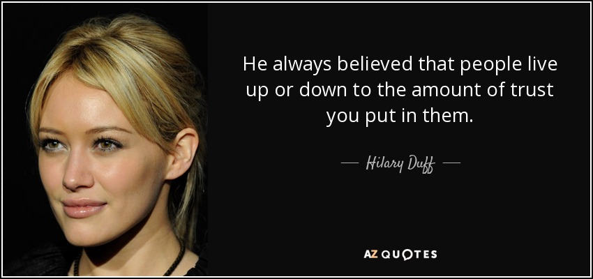 He always believed that people live up or down to the amount of trust you put in them. - Hilary Duff