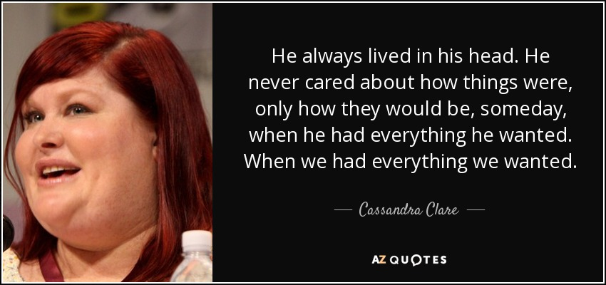 He always lived in his head. He never cared about how things were, only how they would be, someday, when he had everything he wanted. When we had everything we wanted. - Cassandra Clare