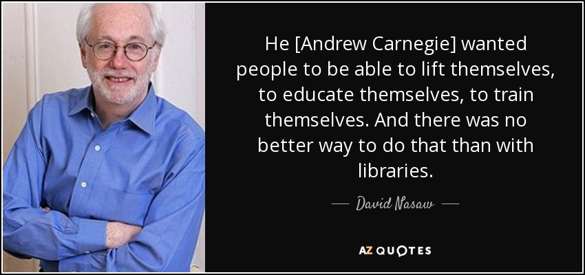 He [Andrew Carnegie] wanted people to be able to lift themselves, to educate themselves, to train themselves. And there was no better way to do that than with libraries. - David Nasaw