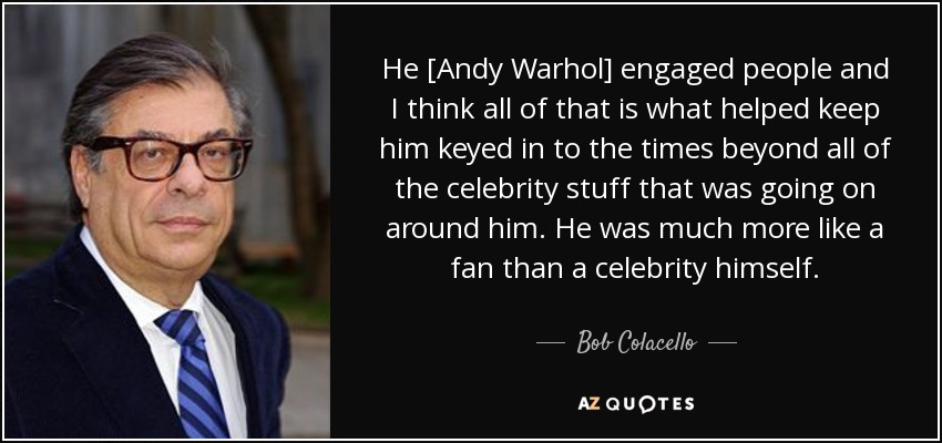 He [Andy Warhol] engaged people and I think all of that is what helped keep him keyed in to the times beyond all of the celebrity stuff that was going on around him. He was much more like a fan than a celebrity himself. - Bob Colacello