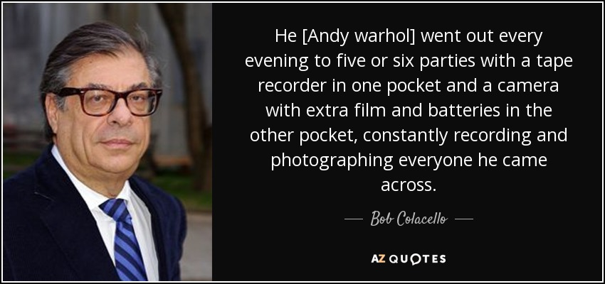 He [Andy warhol] went out every evening to five or six parties with a tape recorder in one pocket and a camera with extra film and batteries in the other pocket, constantly recording and photographing everyone he came across. - Bob Colacello