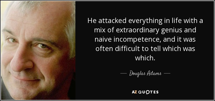 He attacked everything in life with a mix of extraordinary genius and naive incompetence, and it was often difficult to tell which was which. - Douglas Adams