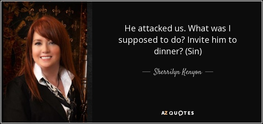 He attacked us. What was I supposed to do? Invite him to dinner? (Sin) - Sherrilyn Kenyon