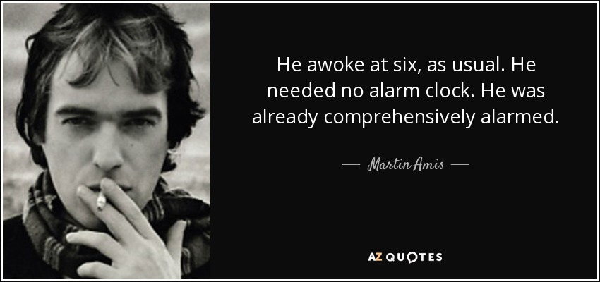 He awoke at six, as usual. He needed no alarm clock. He was already comprehensively alarmed. - Martin Amis