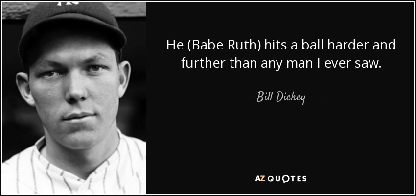 He (Babe Ruth) hits a ball harder and further than any man I ever saw. - Bill Dickey