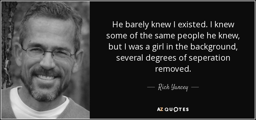 He barely knew I existed. I knew some of the same people he knew, but I was a girl in the background, several degrees of seperation removed. - Rick Yancey