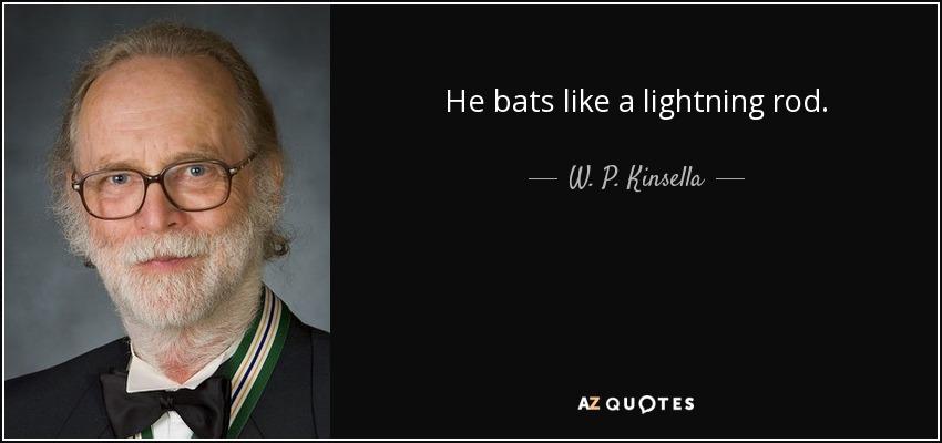 He bats like a lightning rod. - W. P. Kinsella