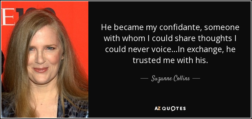 He became my confidante, someone with whom I could share thoughts I could never voice...In exchange, he trusted me with his. - Suzanne Collins